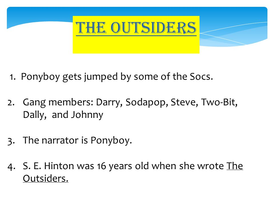 The outsiders 1. Ponyboy gets jumped by some of the Socs. 2.Gang members: Darry, Sodapop, Steve, Two-Bit, Dally, and Johnny 3.The narrator is Ponyboy.