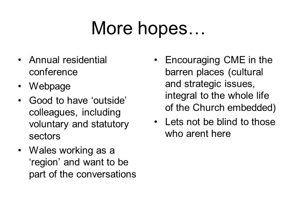 More hopes… Annual residential conference Webpage Good to have 'outside' colleagues, including voluntary and statutory sectors Wales working as a 'region' and want to be part of the conversations Encouraging CME in the barren places (cultural and strategic issues, integral to the whole life of the Church embedded) Lets not be blind to those who arent here