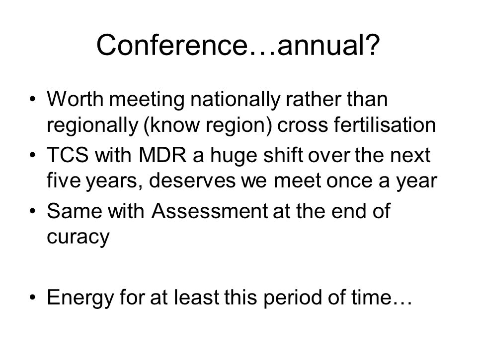 Conference…annual? Worth meeting nationally rather than regionally (know region) cross fertilisation TCS with MDR a huge shift over the next five year