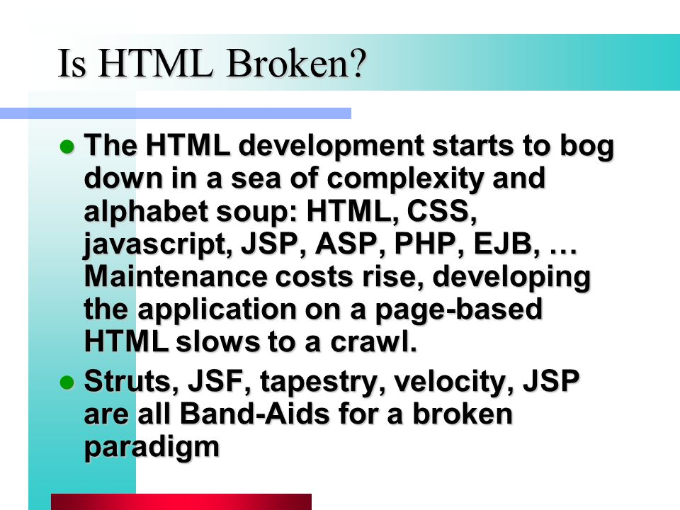 Is HTML Broken? The HTML development starts to bog down in a sea of complexity and alphabet soup: HTML, CSS, javascript, JSP, ASP, PHP, EJB, … Mainten