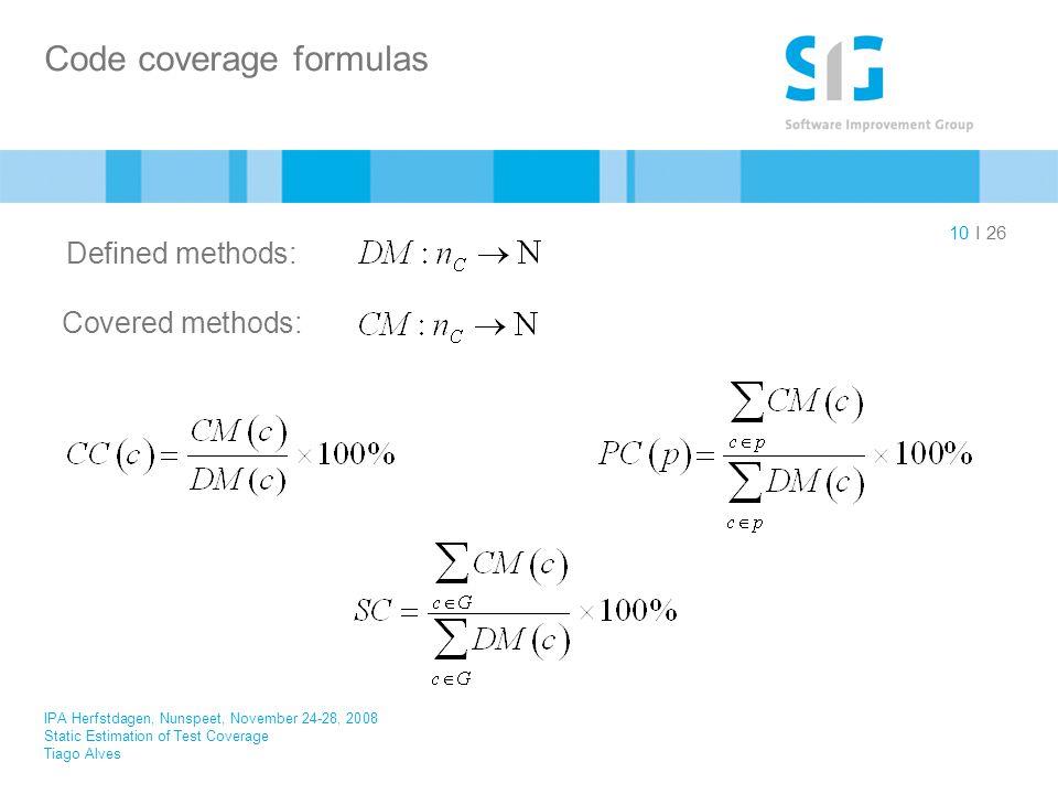 I 26 Code coverage formulas 10 IPA Herfstdagen, Nunspeet, November 24-28, 2008 Static Estimation of Test Coverage Tiago Alves Defined methods: Covered methods: