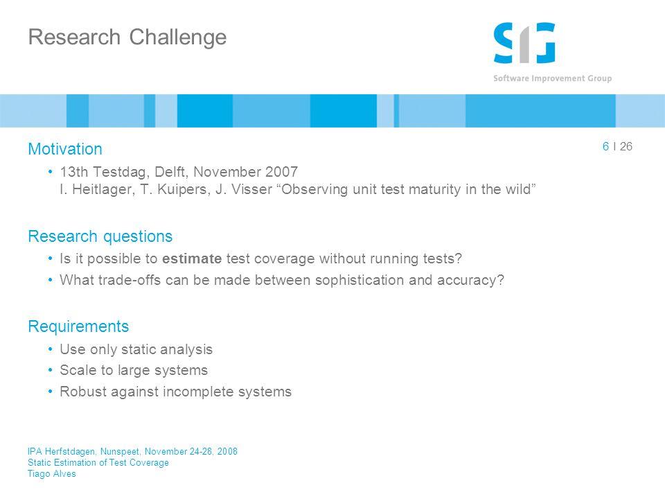 I 266 IPA Herfstdagen, Nunspeet, November 24-28, 2008 Static Estimation of Test Coverage Tiago Alves Research Challenge Motivation 13th Testdag, Delft, November 2007 I.