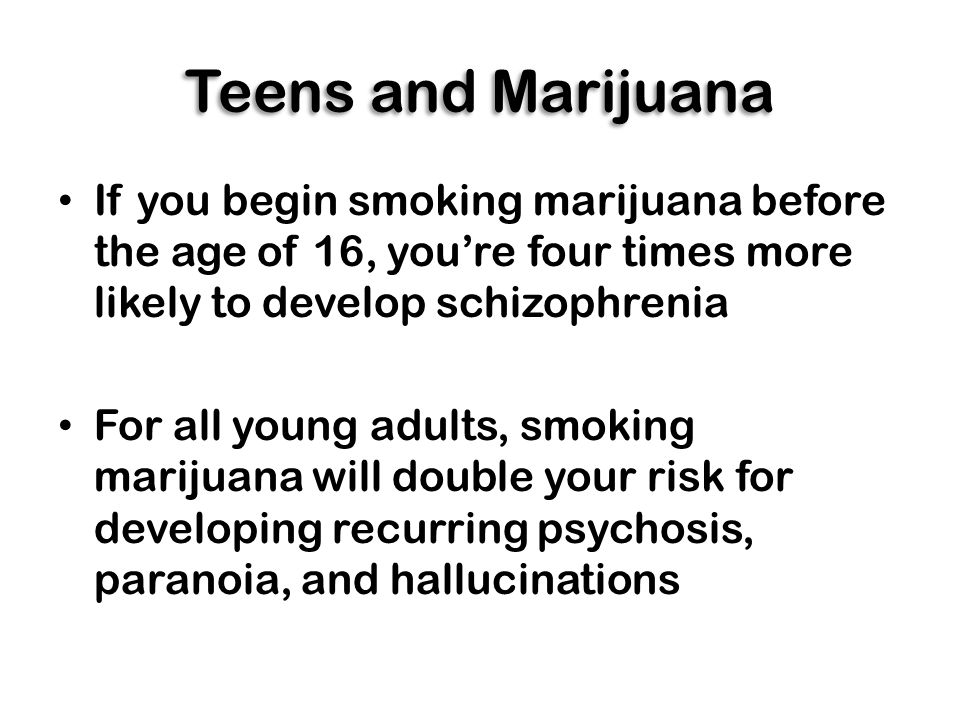 Teens and Marijuana If you begin smoking marijuana before the age of 16, you're four times more likely to develop schizophrenia For all young adults, smoking marijuana will double your risk for developing recurring psychosis, paranoia, and hallucinations