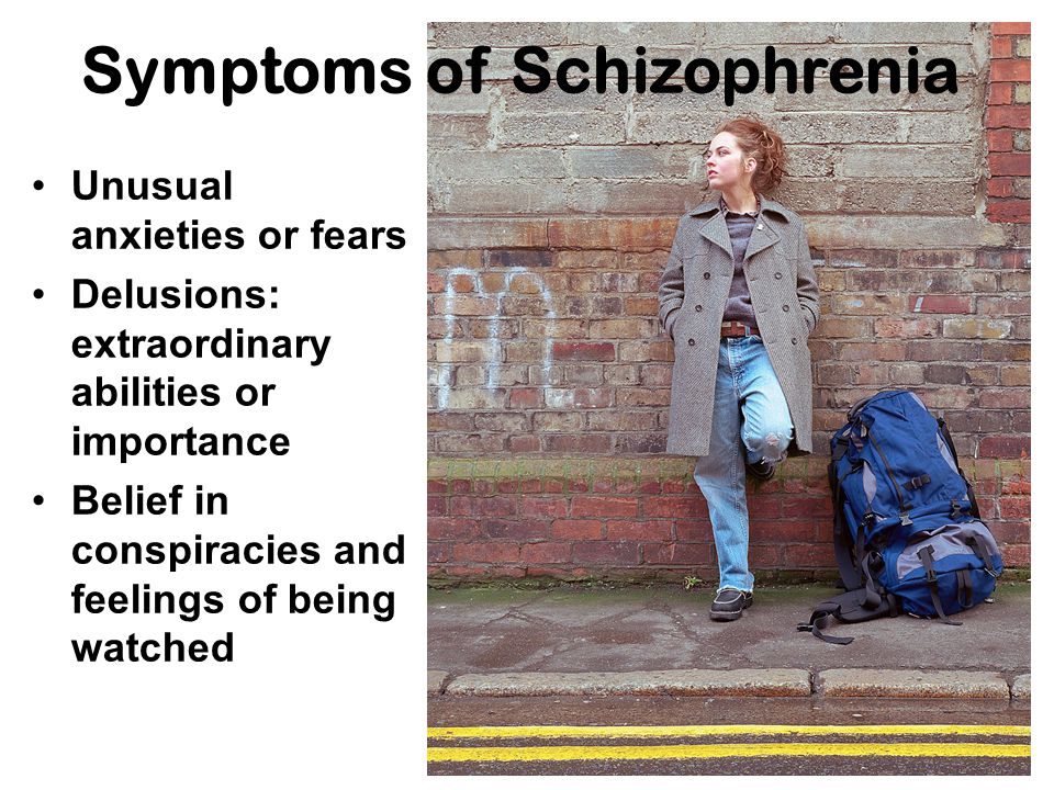 Symptoms of Schizophrenia Unusual anxieties or fears Delusions: extraordinary abilities or importance Belief in conspiracies and feelings of being watched
