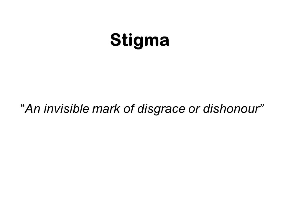 Stigma An invisible mark of disgrace or dishonour