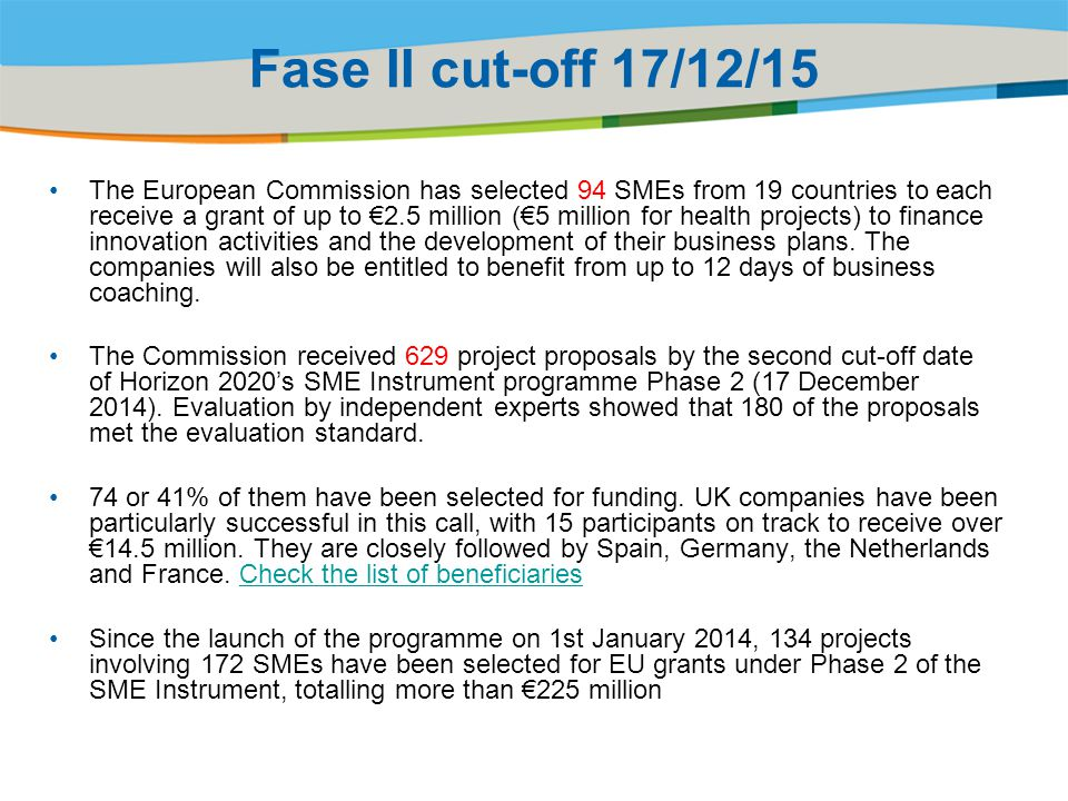 Fase II cut-off 17/12/15 The European Commission has selected 94 SMEs from 19 countries to each receive a grant of up to €2.5 million (€5 million for health projects) to finance innovation activities and the development of their business plans.