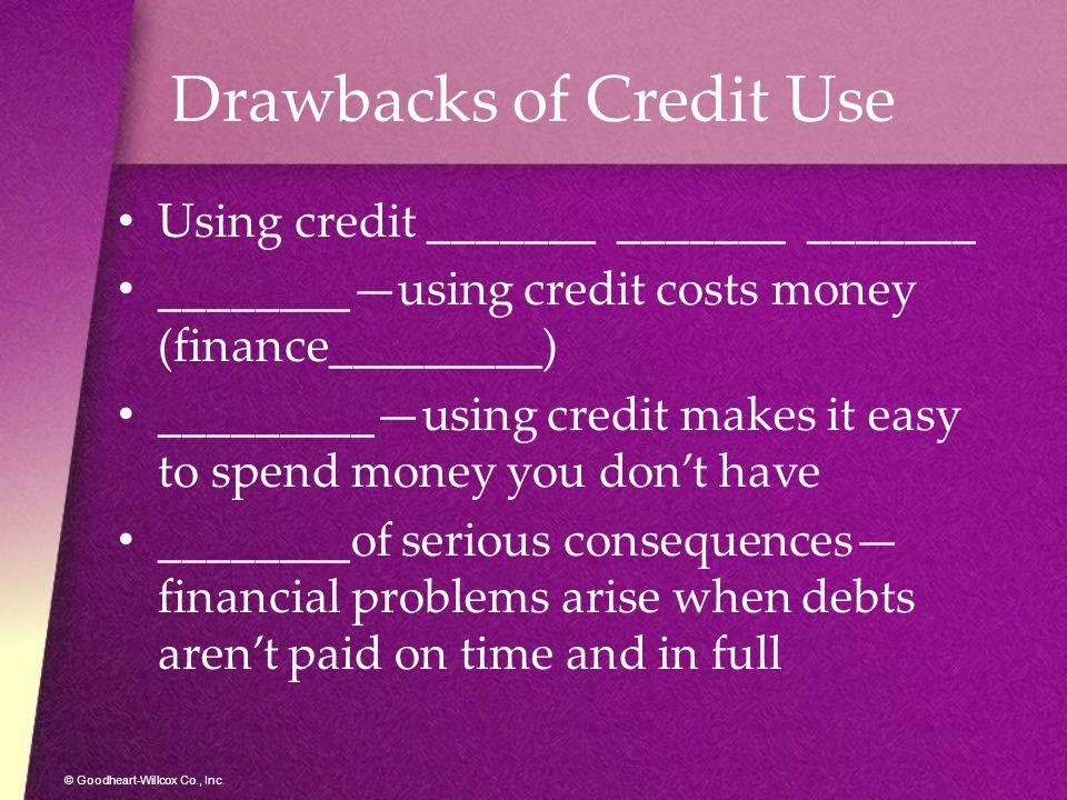 © Goodheart-Willcox Co., Inc. Drawbacks of Credit Use Using credit _______ _______ _______ ________—using credit costs money (finance_________) ______