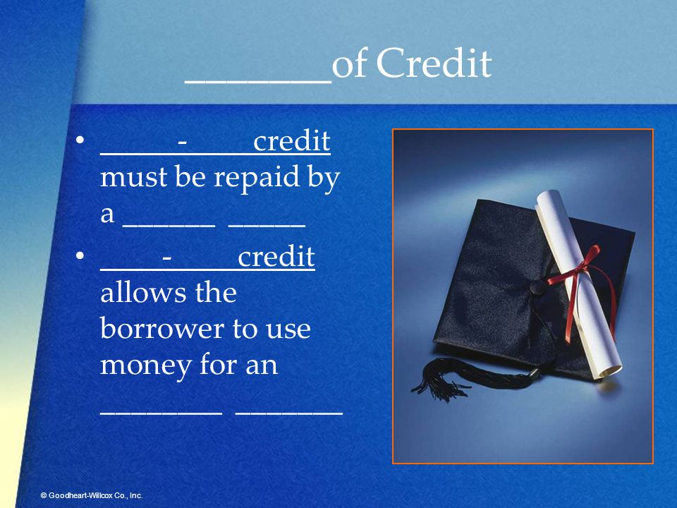 © Goodheart-Willcox Co., Inc. _______of Credit _____-____ credit must be repaid by a ______ _____ ____-____ credit allows the borrower to use money fo