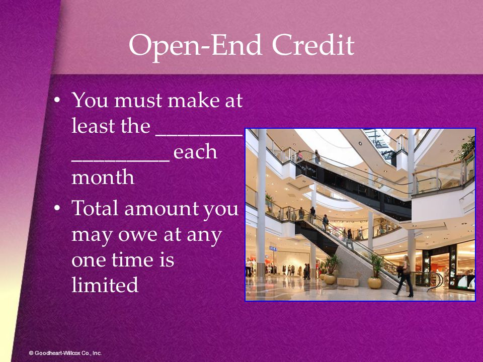 © Goodheart-Willcox Co., Inc. Open-End Credit You must make at least the ________ _________ each month Total amount you may owe at any one time is lim