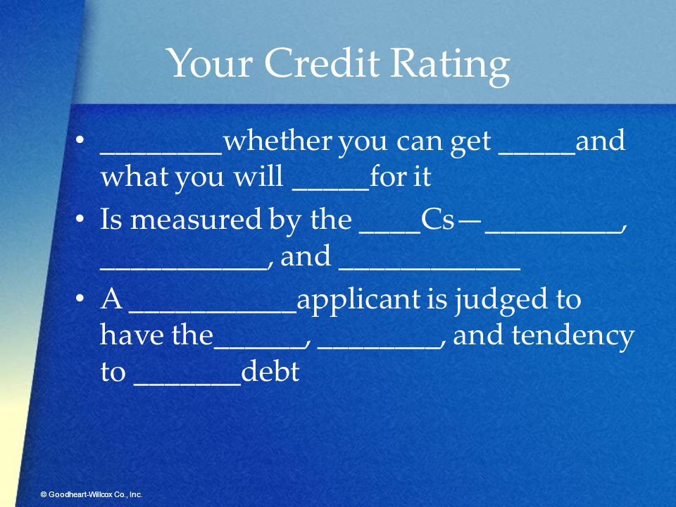 © Goodheart-Willcox Co., Inc. Your Credit Rating ________whether you can get _____and what you will _____for it Is measured by the ____Cs—_________, _