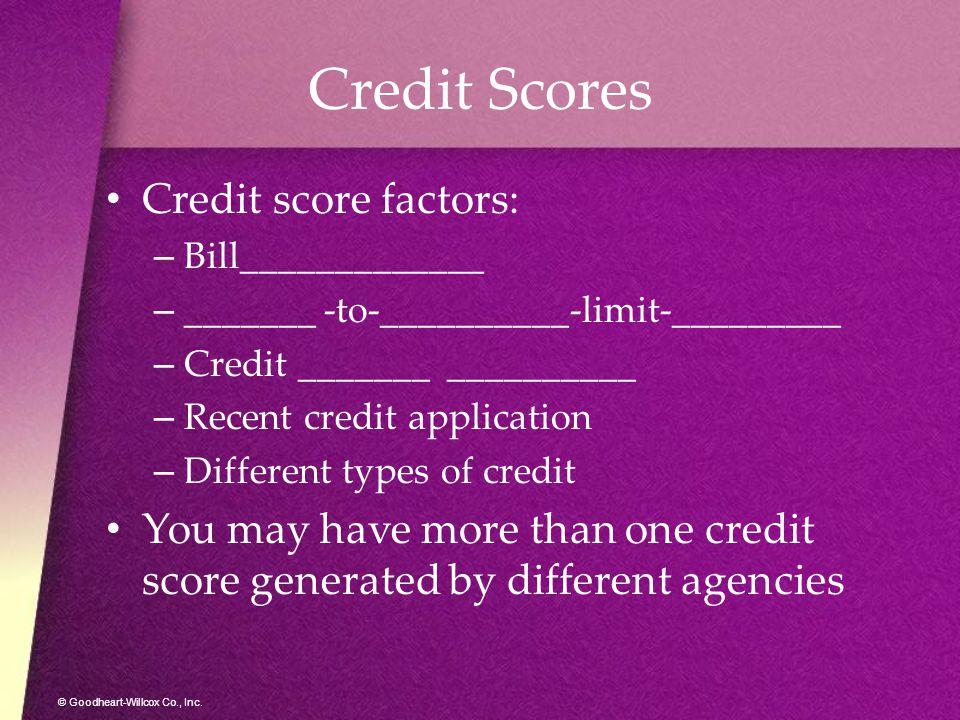 © Goodheart-Willcox Co., Inc. Credit Scores Credit score factors: –B–Bill_____________ –_–_______ -to-__________-limit-_________ –C–Credit _______ ___