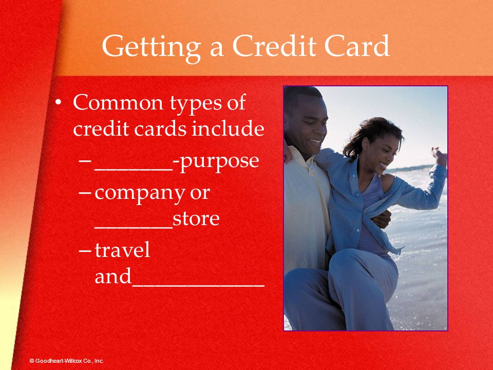© Goodheart-Willcox Co., Inc. Getting a Credit Card Common types of credit cards include –_–_______-purpose –c–company or _______store –t–travel and__