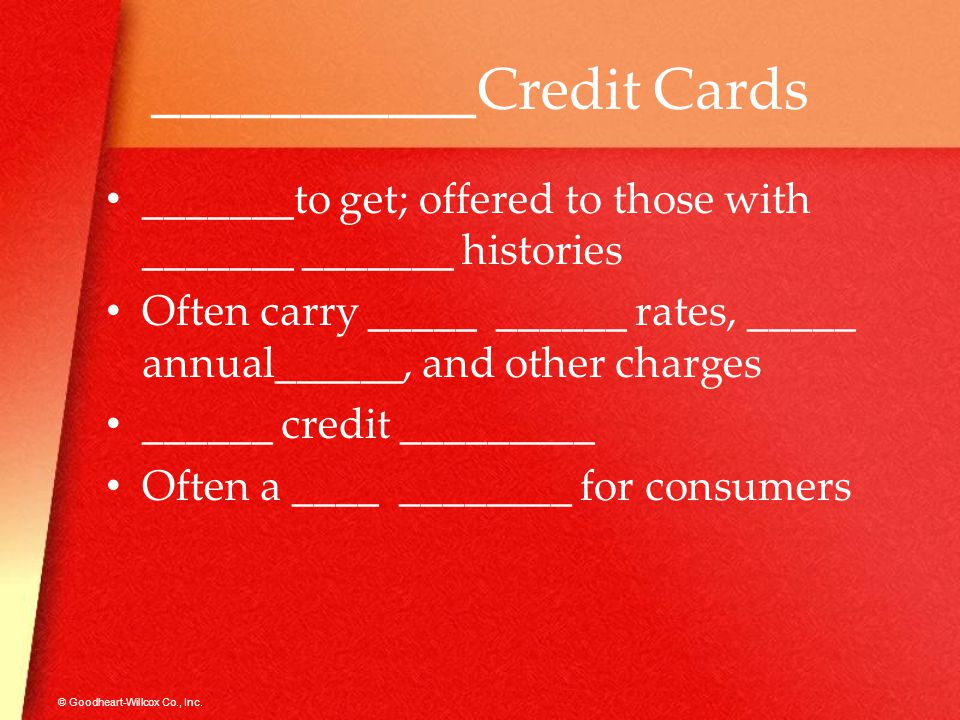 © Goodheart-Willcox Co., Inc. ___________Credit Cards _______to get; offered to those with _______ _______ histories Often carry _____ ______ rates, _