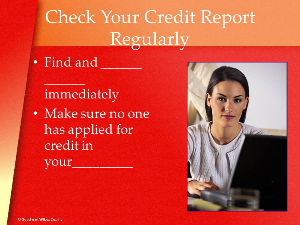 © Goodheart-Willcox Co., Inc. Check Your Credit Report Regularly Find and ______ ______ immediately Make sure no one has applied for credit in your___