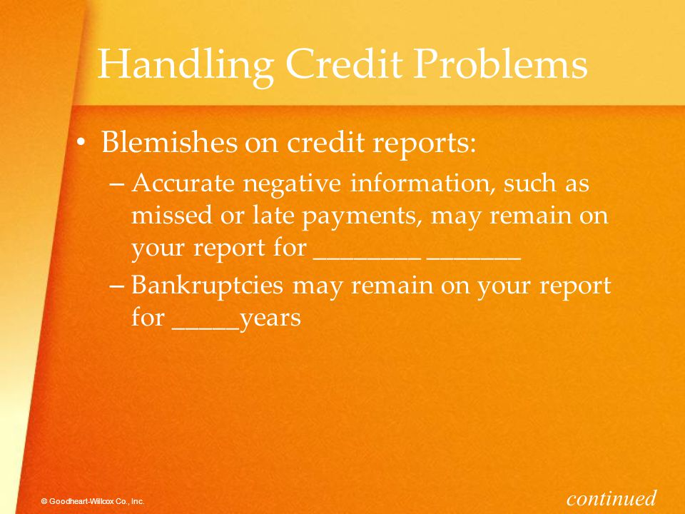© Goodheart-Willcox Co., Inc. Handling Credit Problems Blemishes on credit reports: –A–Accurate negative information, such as missed or late payments,