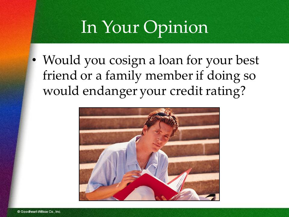© Goodheart-Willcox Co., Inc. In Your Opinion Would you cosign a loan for your best friend or a family member if doing so would endanger your credit r