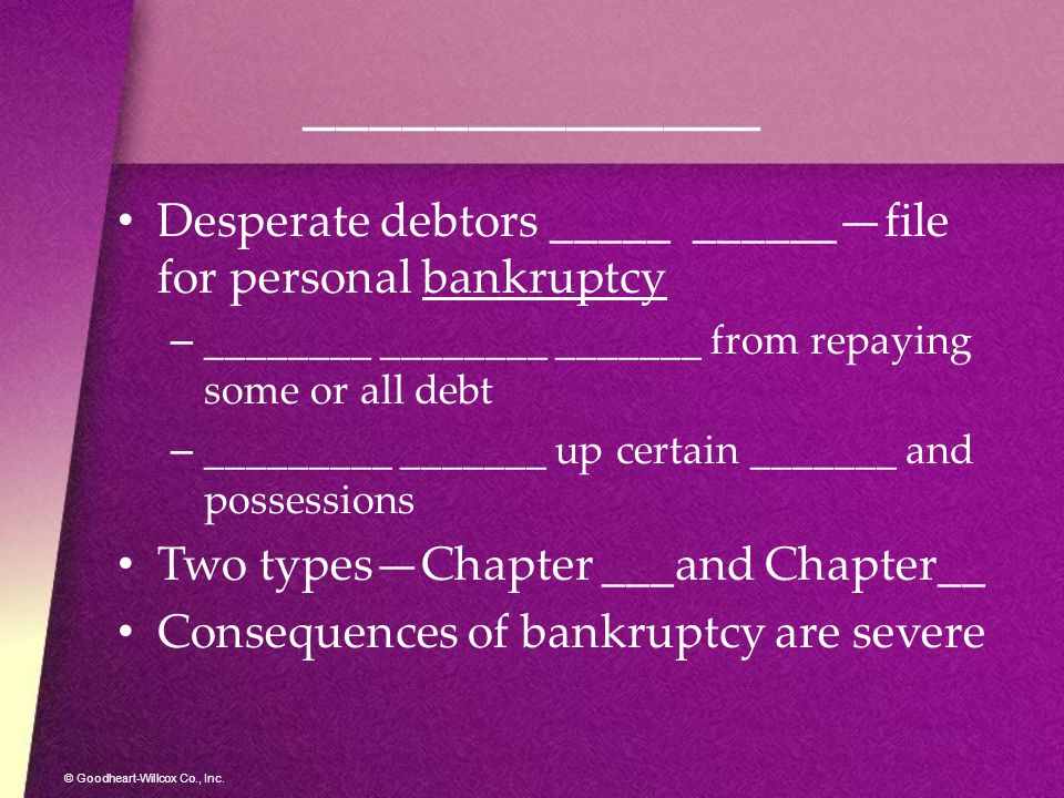 © Goodheart-Willcox Co., Inc. ______________ Desperate debtors _____ ______—file for personal bankruptcy –_–________ ________ _______ from repaying so