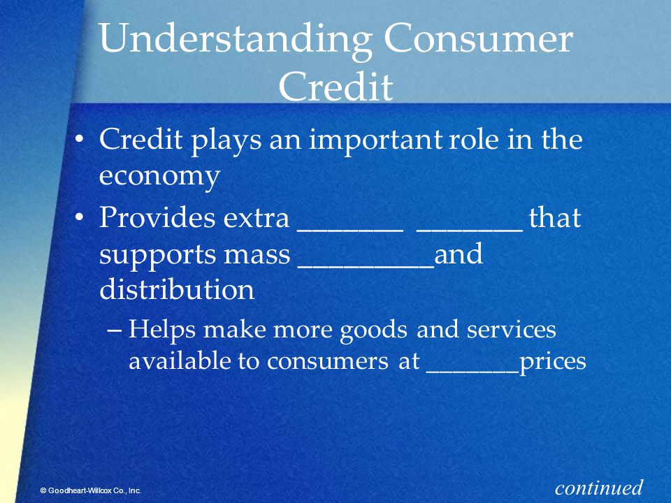 © Goodheart-Willcox Co., Inc. Understanding Consumer Credit Credit plays an important role in the economy Provides extra _______ _______ that supports