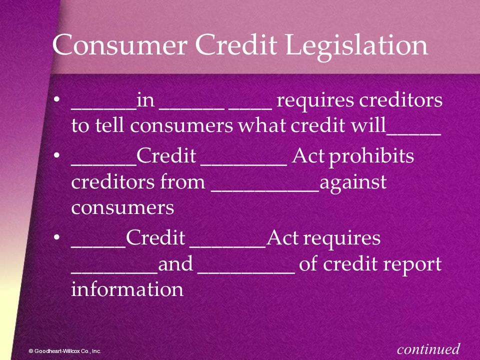 © Goodheart-Willcox Co., Inc. Consumer Credit Legislation ______in ______ ____ requires creditors to tell consumers what credit will_____ ______Credit