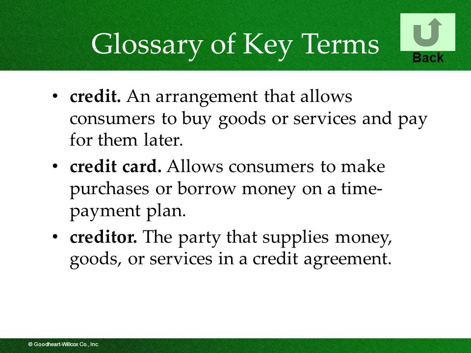 © Goodheart-Willcox Co., Inc. Glossary of Key Terms credit. An arrangement that allows consumers to buy goods or services and pay for them later. cred