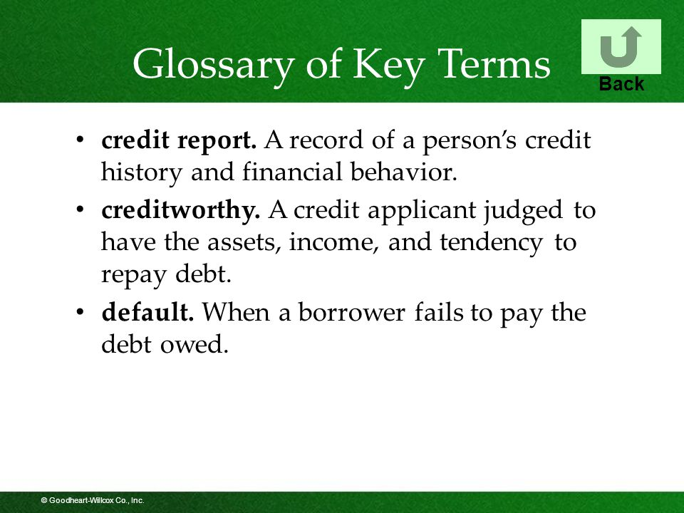 © Goodheart-Willcox Co., Inc. Glossary of Key Terms credit report. A record of a person's credit history and financial behavior. creditworthy. A credi