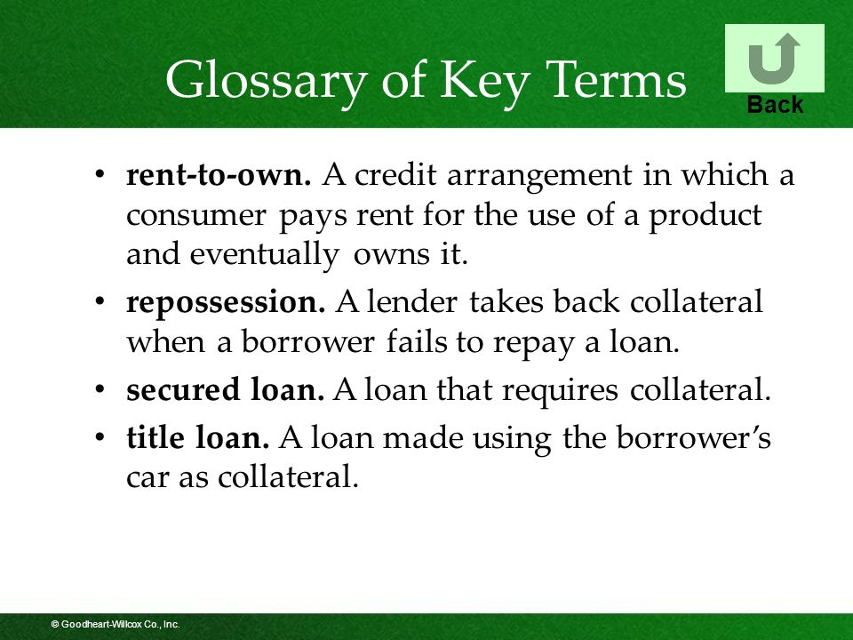 © Goodheart-Willcox Co., Inc. Glossary of Key Terms rent-to-own. A credit arrangement in which a consumer pays rent for the use of a product and event