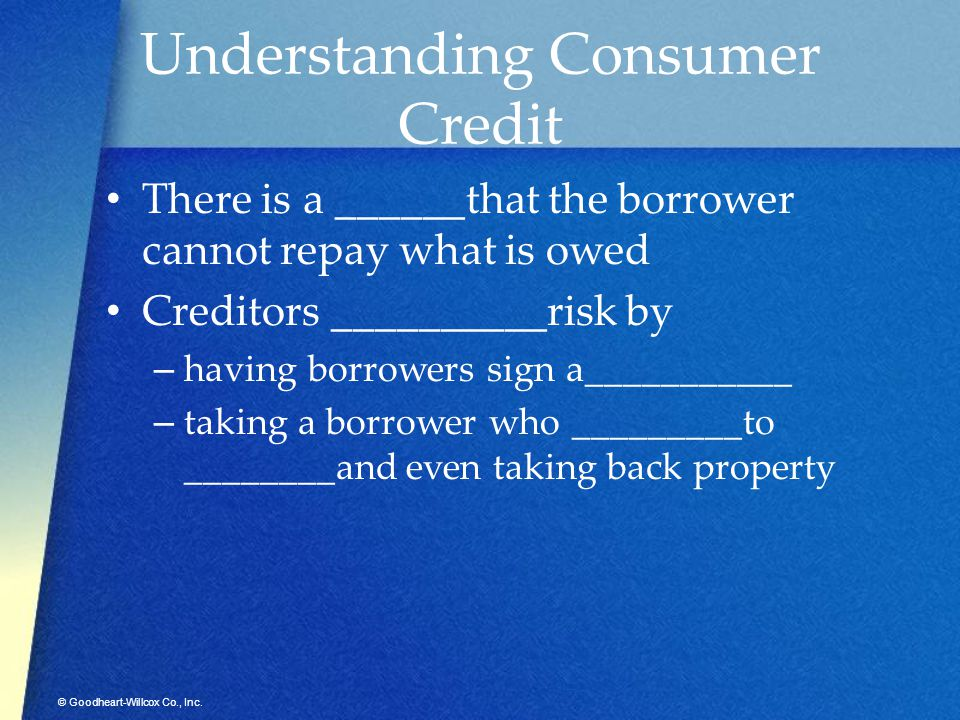 © Goodheart-Willcox Co., Inc. Understanding Consumer Credit There is a ______that the borrower cannot repay what is owed Creditors __________risk by –