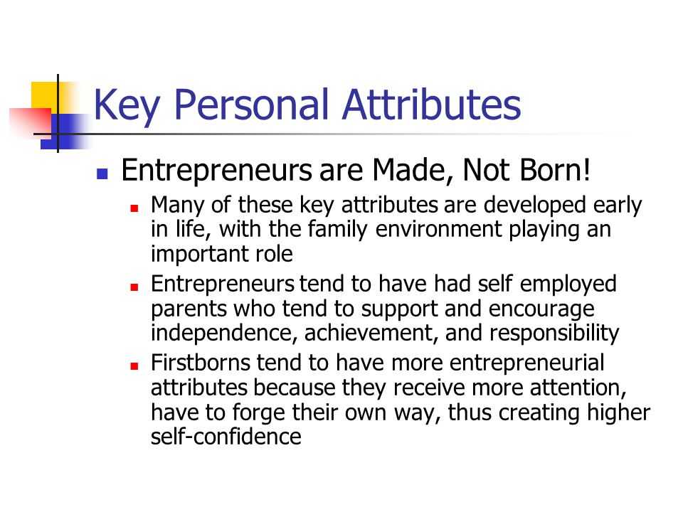 Key Personal Attributes Entrepreneurs are Made, Not Born! Many of these key attributes are developed early in life, with the family environment playin