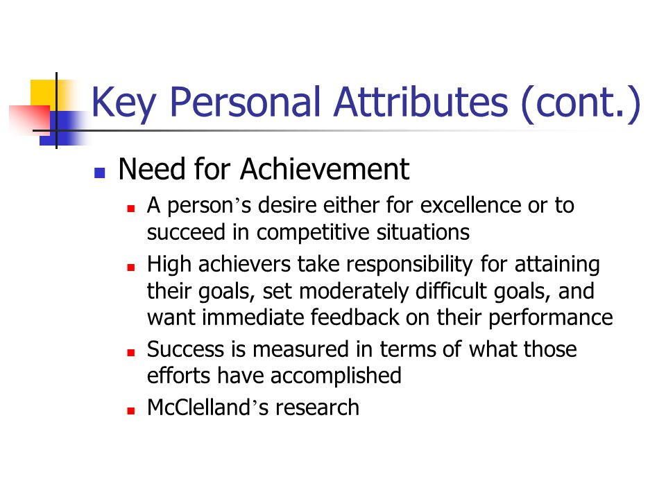 Key Personal Attributes (cont.) Need for Achievement A person ' s desire either for excellence or to succeed in competitive situations High achievers