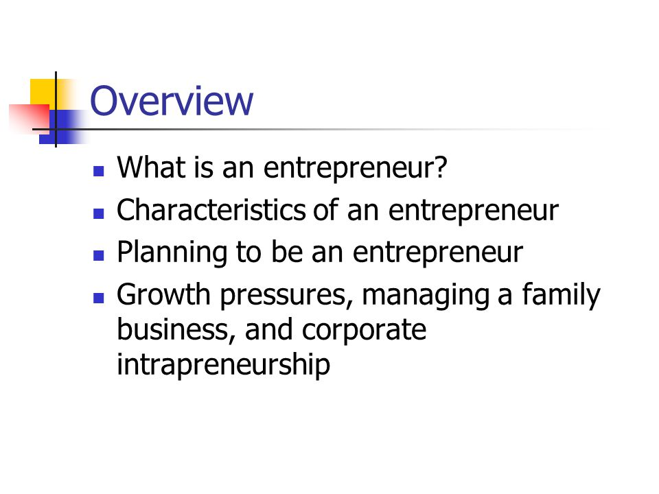 Overview What is an entrepreneur? Characteristics of an entrepreneur Planning to be an entrepreneur Growth pressures, managing a family business, and