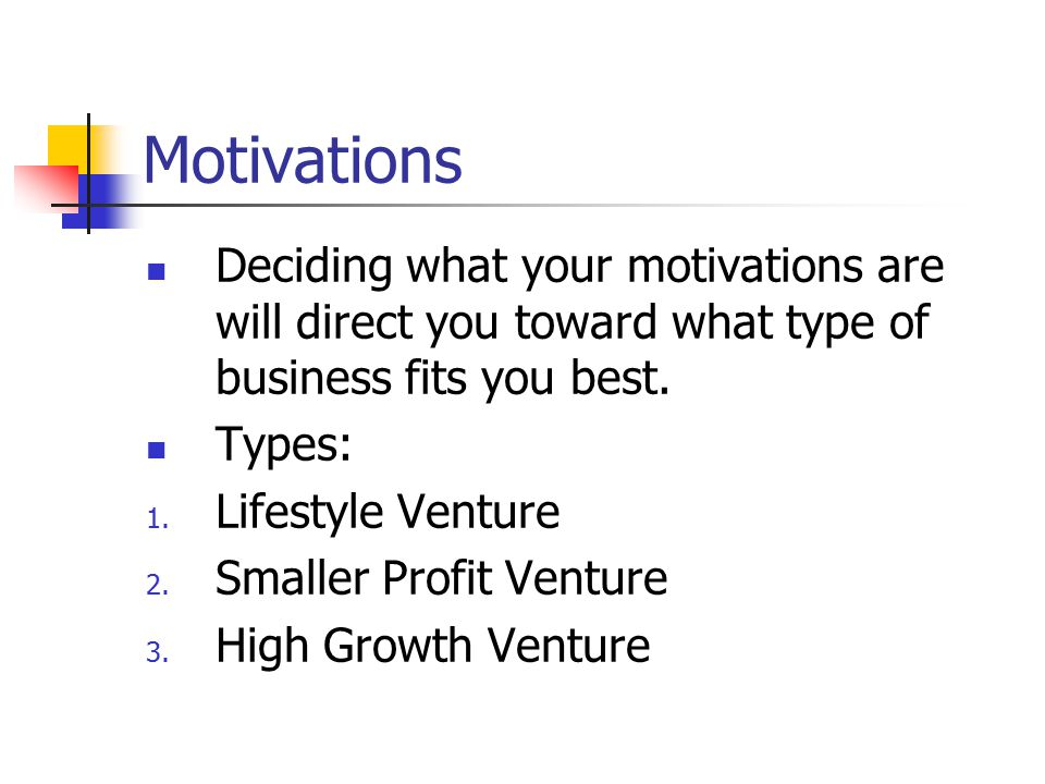 Motivations Deciding what your motivations are will direct you toward what type of business fits you best. Types: 1. Lifestyle Venture 2. Smaller Prof