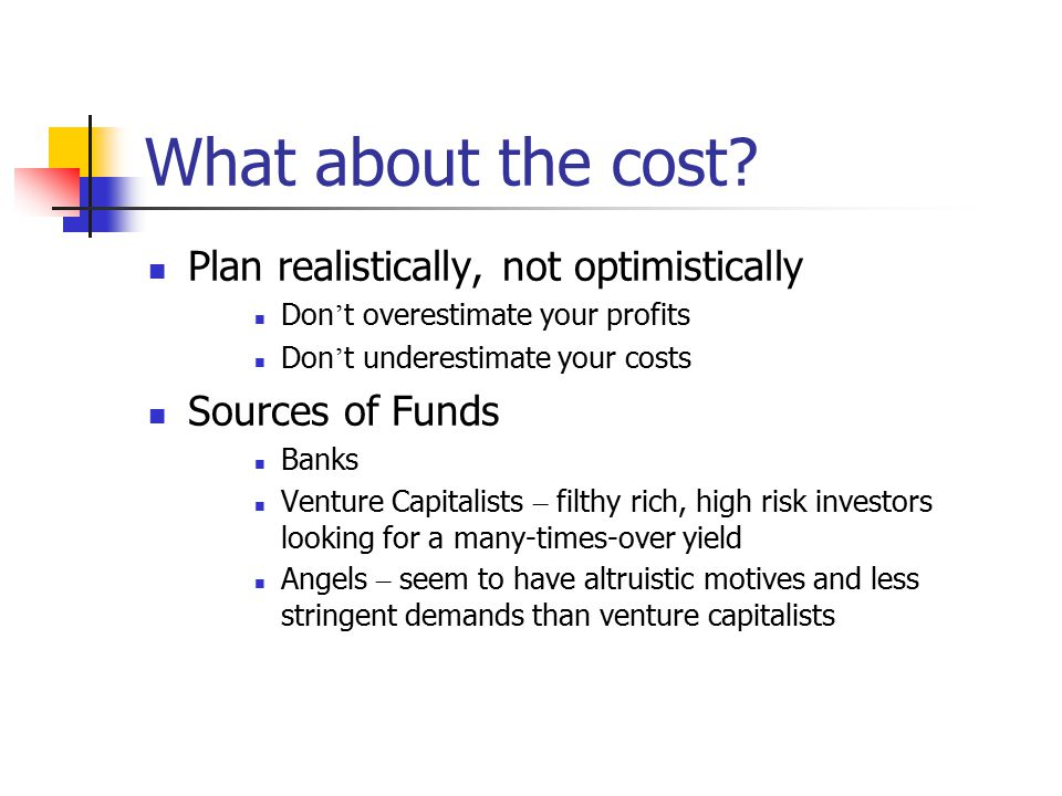 What about the cost? Plan realistically, not optimistically Don ' t overestimate your profits Don ' t underestimate your costs Sources of Funds Banks