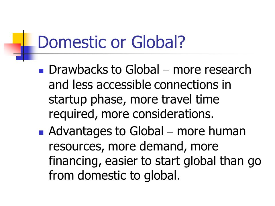 Domestic or Global? Drawbacks to Global – more research and less accessible connections in startup phase, more travel time required, more consideratio