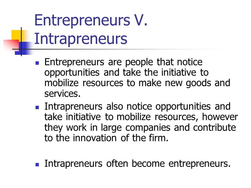 Entrepreneurs V. Intrapreneurs Entrepreneurs are people that notice opportunities and take the initiative to mobilize resources to make new goods and