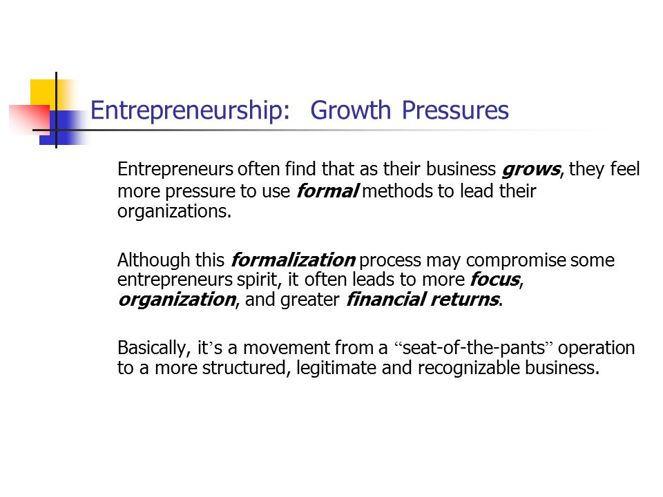Entrepreneurship: Growth Pressures Entrepreneurs often find that as their business grows, they feel more pressure to use formal methods to lead their