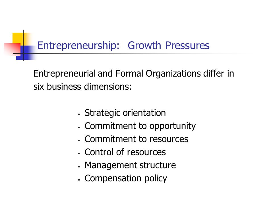 Entrepreneurship: Growth Pressures Entrepreneurial and Formal Organizations differ in six business dimensions:  Strategic orientation  Commitment to