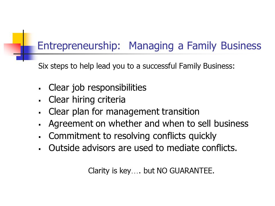 Entrepreneurship: Managing a Family Business Six steps to help lead you to a successful Family Business:  Clear job responsibilities  Clear hiring c