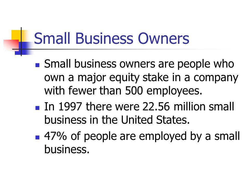 Small Business Owners Small business owners are people who own a major equity stake in a company with fewer than 500 employees. In 1997 there were 22.