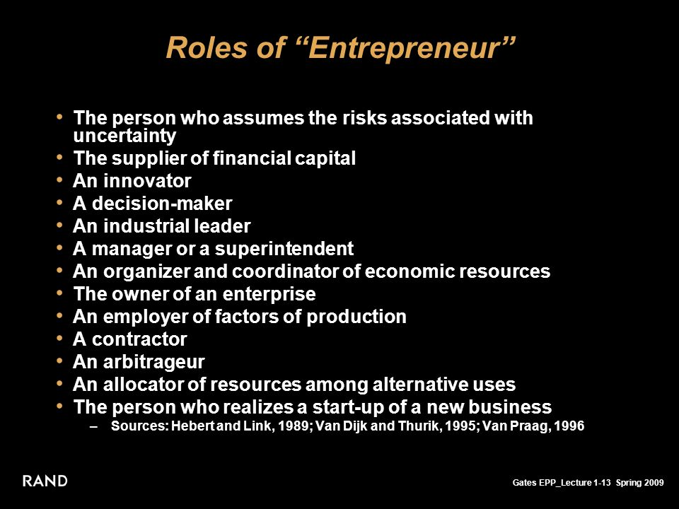 Gates EPP_Lecture 1-13 Spring 2009 Roles of Entrepreneur The person who assumes the risks associated with uncertainty The supplier of financial capital An innovator A decision-maker An industrial leader A manager or a superintendent An organizer and coordinator of economic resources The owner of an enterprise An employer of factors of production A contractor An arbitrageur An allocator of resources among alternative uses The person who realizes a start-up of a new business –Sources: Hebert and Link, 1989; Van Dijk and Thurik, 1995; Van Praag, 1996