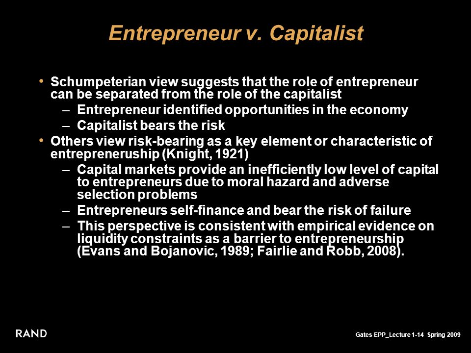 Gates EPP_Lecture 1-14 Spring 2009 Entrepreneur v. Capitalist Schumpeterian view suggests that the role of entrepreneur can be separated from the role