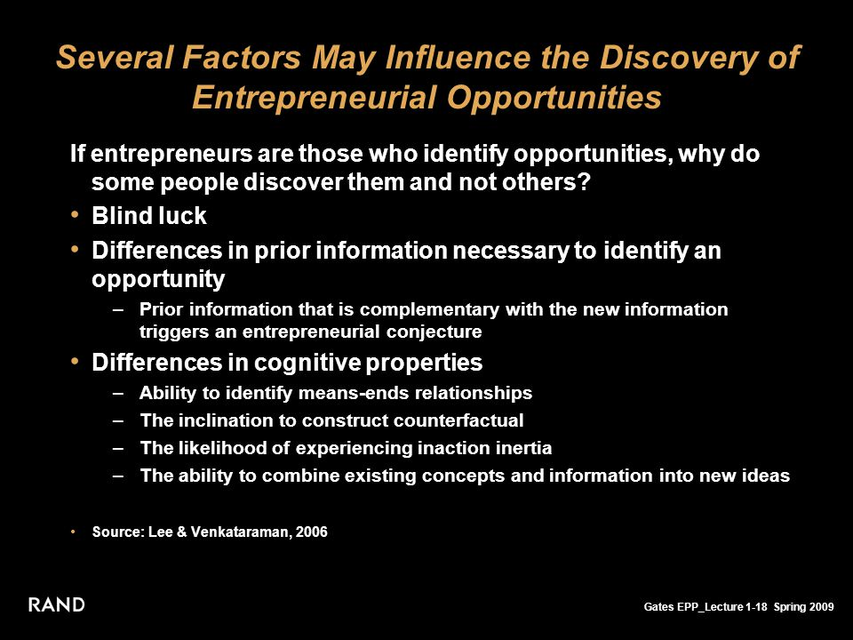 Gates EPP_Lecture 1-18 Spring 2009 Several Factors May Influence the Discovery of Entrepreneurial Opportunities If entrepreneurs are those who identify opportunities, why do some people discover them and not others.