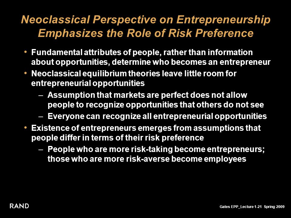 Gates EPP_Lecture 1-21 Spring 2009 Neoclassical Perspective on Entrepreneurship Emphasizes the Role of Risk Preference Fundamental attributes of people, rather than information about opportunities, determine who becomes an entrepreneur Neoclassical equilibrium theories leave little room for entrepreneurial opportunities –Assumption that markets are perfect does not allow people to recognize opportunities that others do not see –Everyone can recognize all entrepreneurial opportunities Existence of entrepreneurs emerges from assumptions that people differ in terms of their risk preference –People who are more risk-taking become entrepreneurs; those who are more risk-averse become employees
