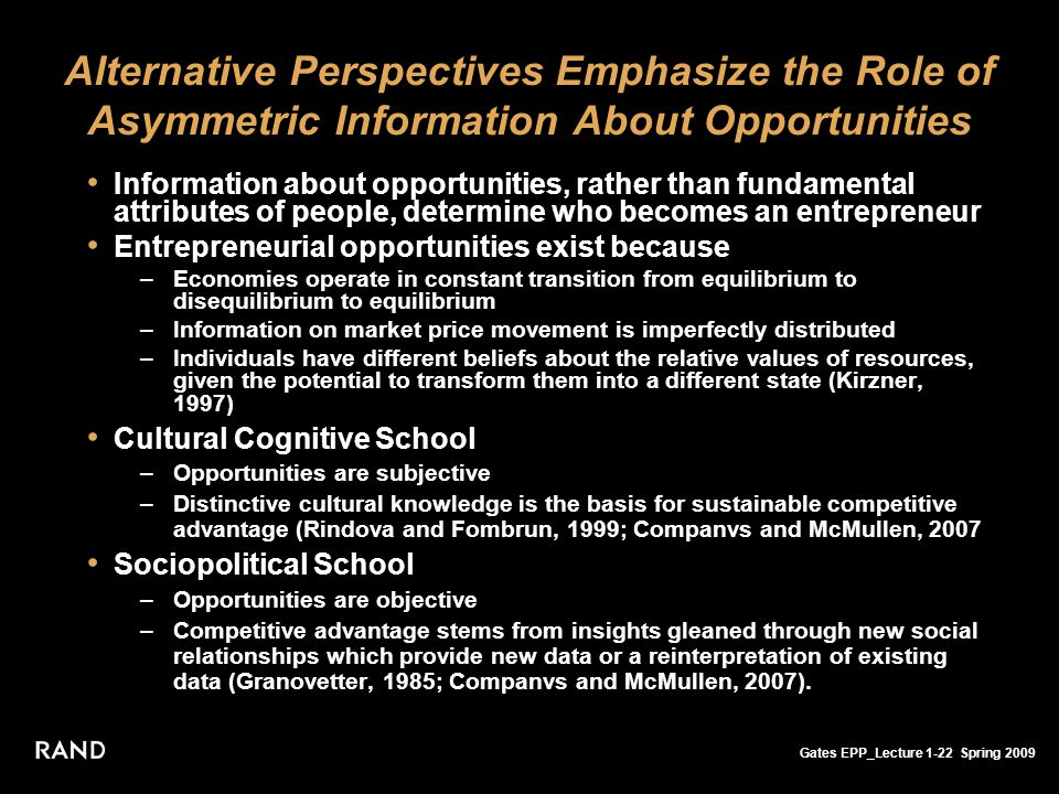 Gates EPP_Lecture 1-22 Spring 2009 Alternative Perspectives Emphasize the Role of Asymmetric Information About Opportunities Information about opportunities, rather than fundamental attributes of people, determine who becomes an entrepreneur Entrepreneurial opportunities exist because –Economies operate in constant transition from equilibrium to disequilibrium to equilibrium –Information on market price movement is imperfectly distributed –Individuals have different beliefs about the relative values of resources, given the potential to transform them into a different state (Kirzner, 1997) Cultural Cognitive School –Opportunities are subjective –Distinctive cultural knowledge is the basis for sustainable competitive advantage (Rindova and Fombrun, 1999; Companvs and McMullen, 2007 Sociopolitical School –Opportunities are objective –Competitive advantage stems from insights gleaned through new social relationships which provide new data or a reinterpretation of existing data (Granovetter, 1985; Companvs and McMullen, 2007).