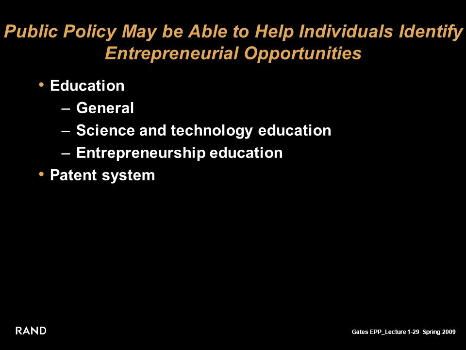 Gates EPP_Lecture 1-29 Spring 2009 Public Policy May be Able to Help Individuals Identify Entrepreneurial Opportunities Education –General –Science and technology education –Entrepreneurship education Patent system