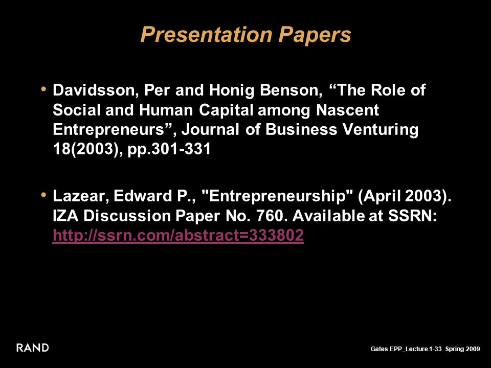 Gates EPP_Lecture 1-33 Spring 2009 Presentation Papers Davidsson, Per and Honig Benson, The Role of Social and Human Capital among Nascent Entrepreneurs , Journal of Business Venturing 18(2003), pp.301-331 Lazear, Edward P., Entrepreneurship (April 2003).