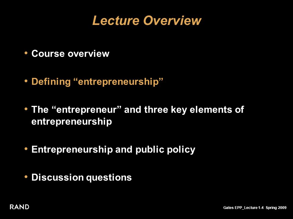 Gates EPP_Lecture 1-4 Spring 2009 Lecture Overview Course overview Defining entrepreneurship The entrepreneur and three key elements of entrepreneurship Entrepreneurship and public policy Discussion questions