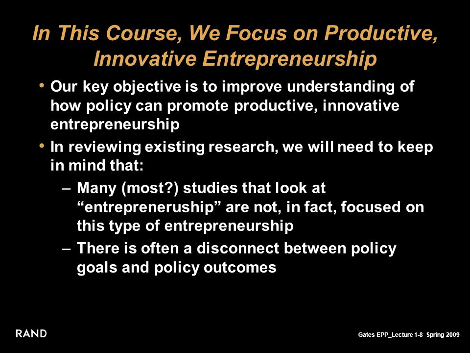 Gates EPP_Lecture 1-8 Spring 2009 In This Course, We Focus on Productive, Innovative Entrepreneurship Our key objective is to improve understanding of how policy can promote productive, innovative entrepreneurship In reviewing existing research, we will need to keep in mind that: –Many (most ) studies that look at entrepreneruship are not, in fact, focused on this type of entrepreneurship –There is often a disconnect between policy goals and policy outcomes