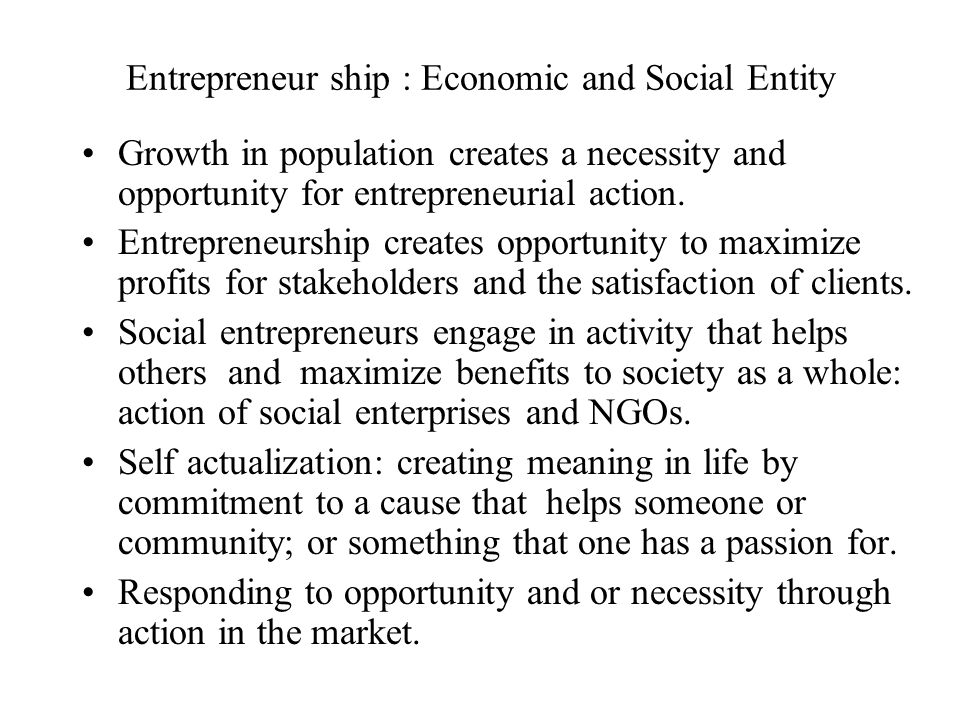 Entrepreneur ship : Economic and Social Entity Growth in population creates a necessity and opportunity for entrepreneurial action. Entrepreneurship c