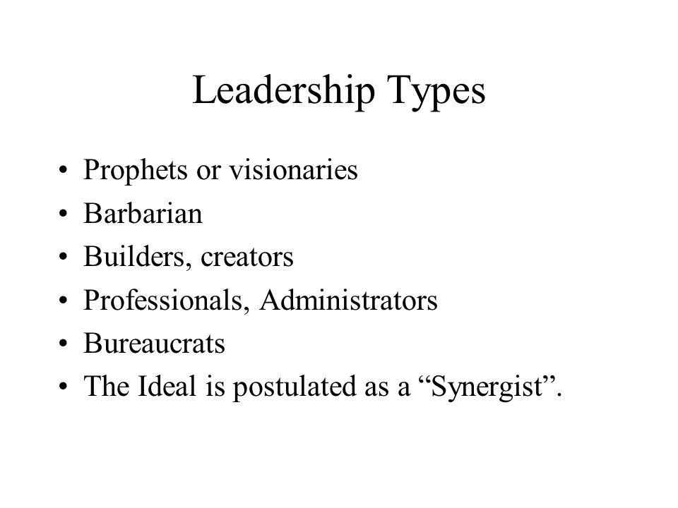 "Leadership Types Prophets or visionaries Barbarian Builders, creators Professionals, Administrators Bureaucrats The Ideal is postulated as a ""Synergis"