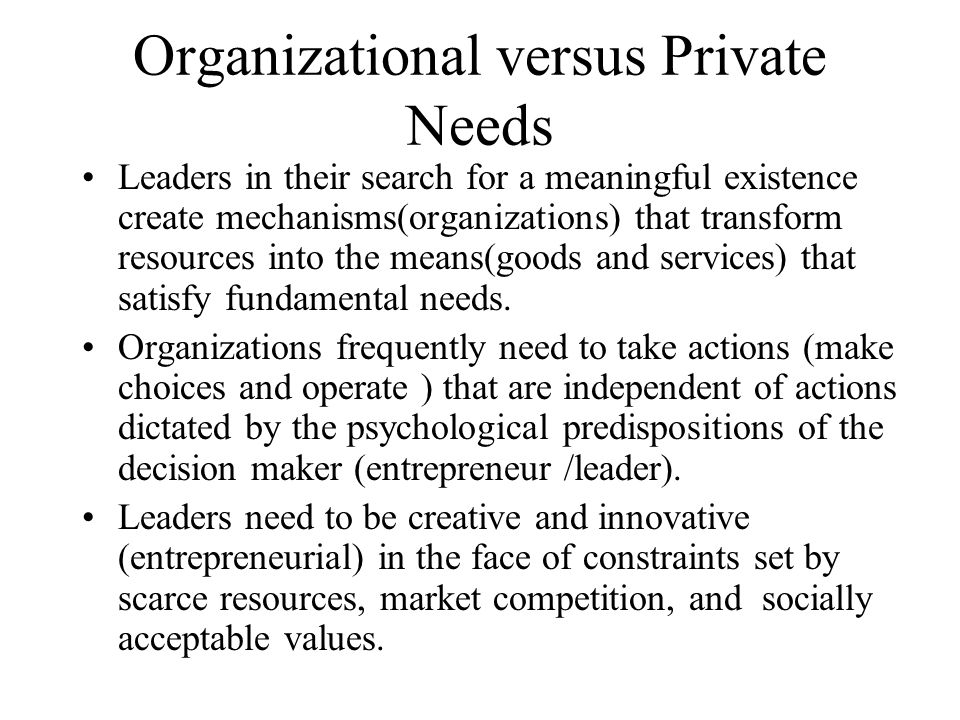 Leaders and Entrepreneurs Entrepreneurs must have certain leadership characteristics, such as: A passionate faith and belief in the vision of the product or service idea of the organization or agency The capability to give direction and to motivate others through his/her vision The capacity to mobilize resources and apply knowledge to the transformation of those resources into goods and services that provide the greatest benefits to society.